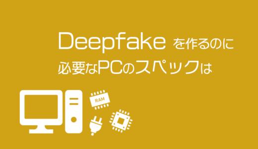 Deepfakeを作るのに必要なPCのスペックは